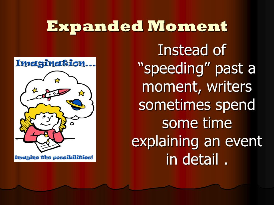 Expanded Moment Instead of speeding past a moment, writers sometimes spend some time explaining an event in detail.