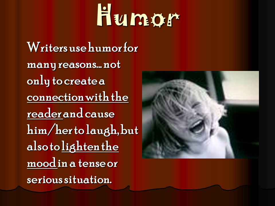 Humor Writers use humor for many reasons... not only to create a connection with the reader and cause him/her to laugh, but also to lighten the mood i
