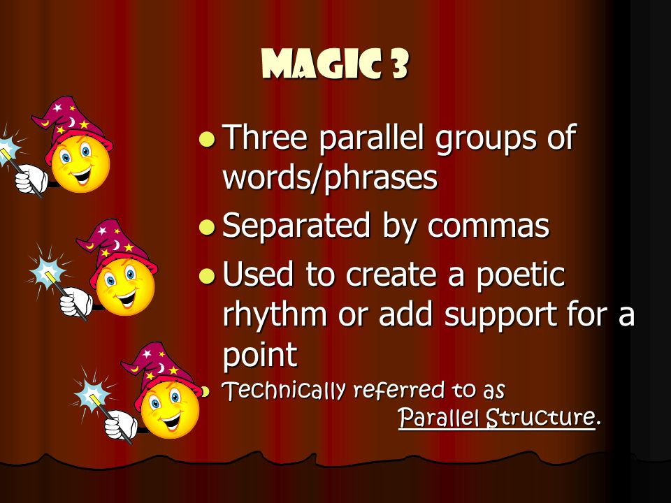 Magic 3 Three parallel groups of words/phrases Three parallel groups of words/phrases Separated by commas Separated by commas Used to create a poetic