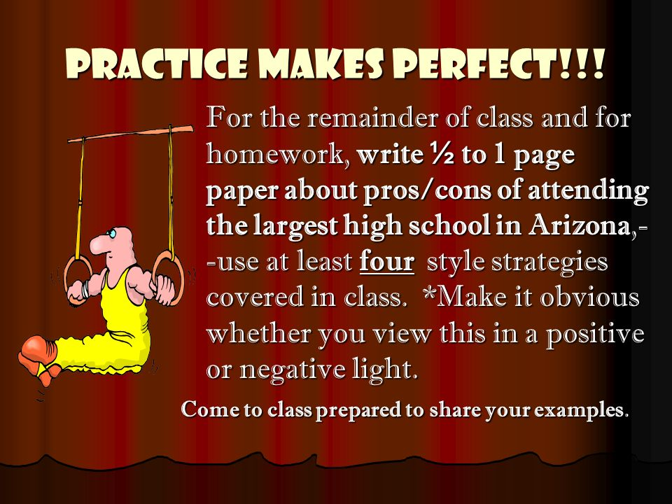 Practice Makes Perfect!!! For the remainder of class and for homework, write ½ to 1 page paper about pros/cons of attending the largest high school in