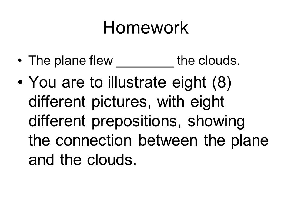 Homework The plane flew ________ the clouds. You are to illustrate eight (8) different pictures, with eight different prepositions, showing the connec