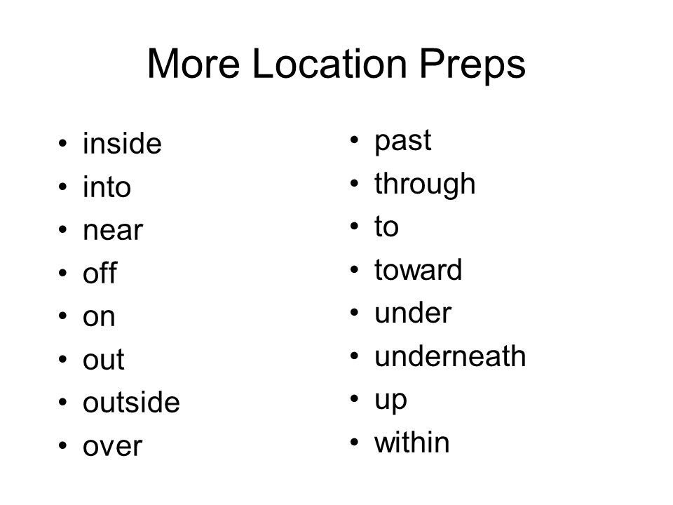 More Location Preps inside into near off on out outside over past through to toward under underneath up within