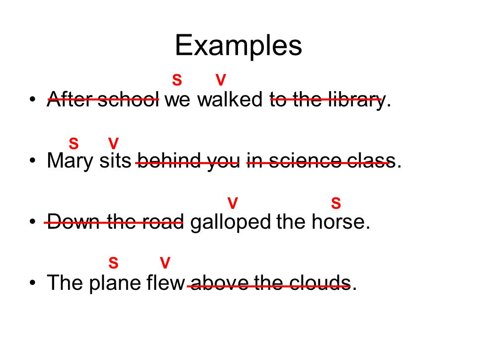 Examples After school we walked to the library. Mary sits behind you in science class. Down the road galloped the horse. The plane flew above the clou