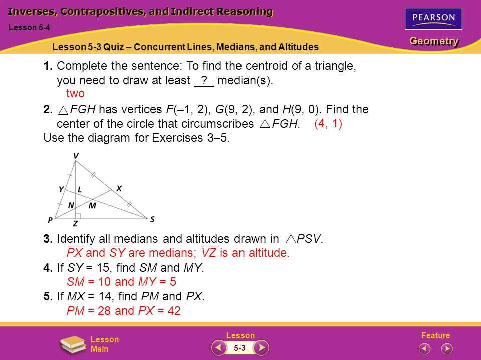 FeatureLesson Geometry Lesson Main 1. Complete the sentence: To find the centroid of a triangle, you need to draw at least ? median(s). 2. FGH has ver