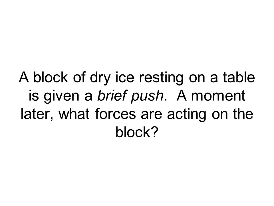 A block of dry ice resting on a table is given a brief push. A moment later, what forces are acting on the block?