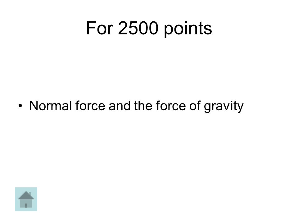For 2500 points Normal force and the force of gravity