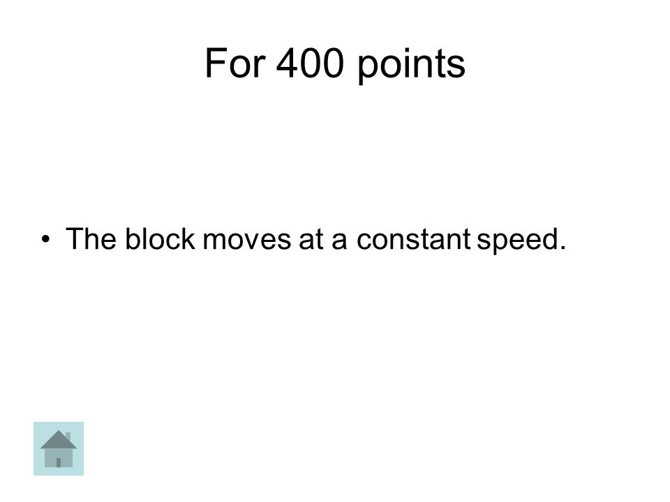 For 400 points The block moves at a constant speed.