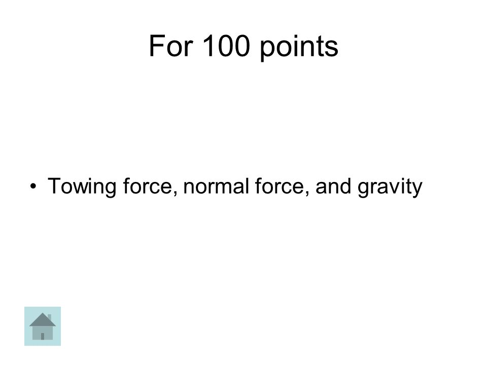 For 100 points Towing force, normal force, and gravity