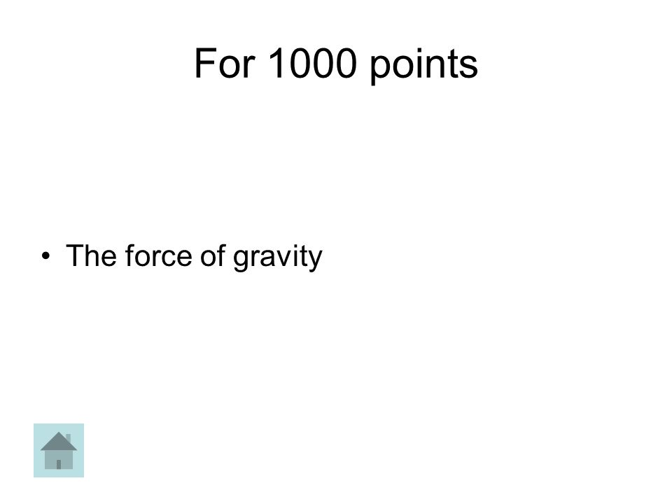 For 1000 points The force of gravity