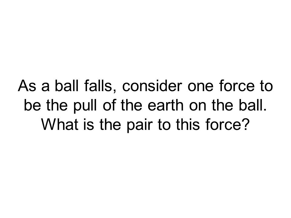 As a ball falls, consider one force to be the pull of the earth on the ball. What is the pair to this force?