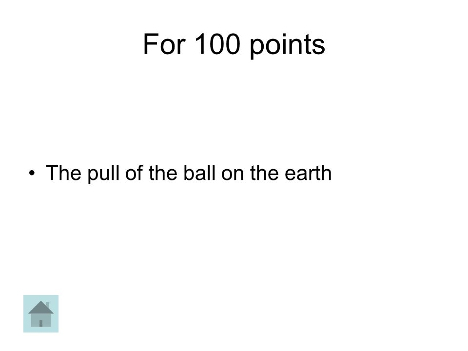 For 100 points The pull of the ball on the earth