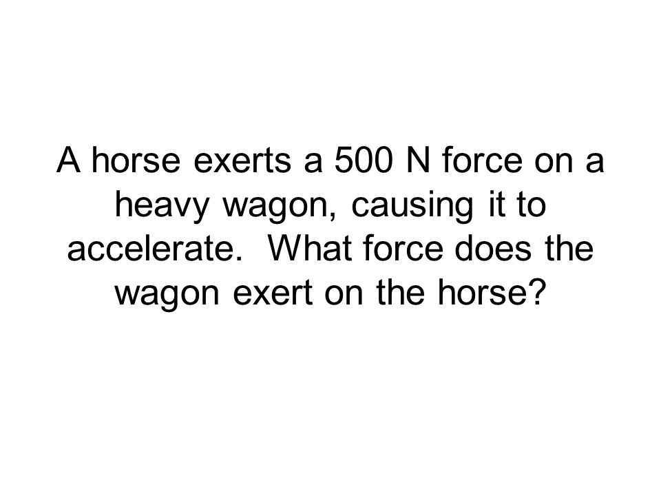 A horse exerts a 500 N force on a heavy wagon, causing it to accelerate. What force does the wagon exert on the horse?
