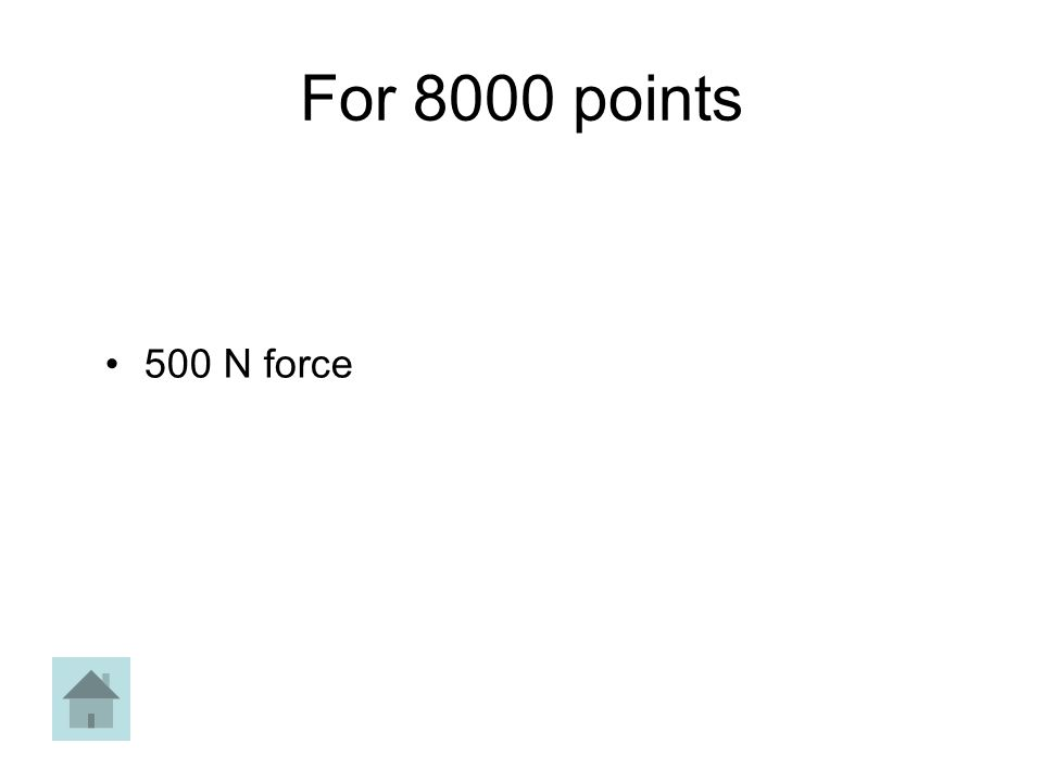 For 8000 points 500 N force