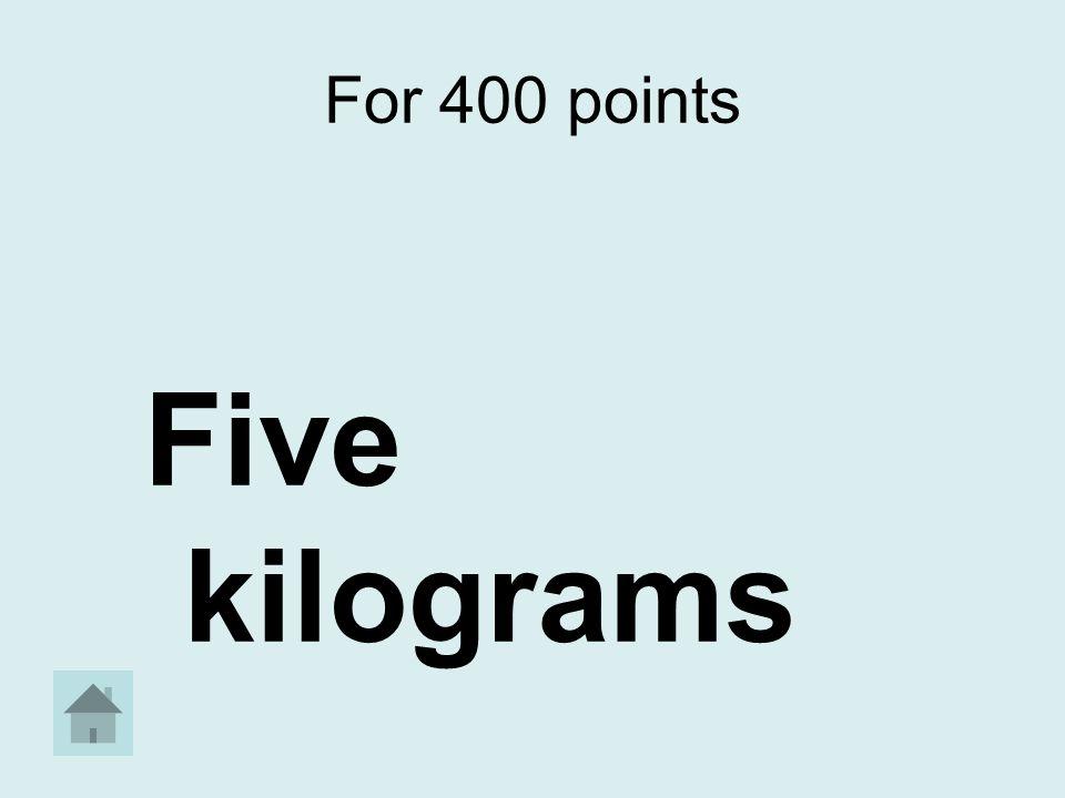 For 400 points Five kilograms