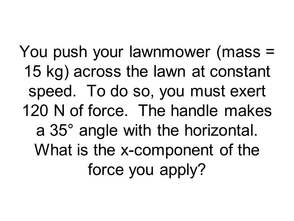 You push your lawnmower (mass = 15 kg) across the lawn at constant speed. To do so, you must exert 120 N of force. The handle makes a 35° angle with t