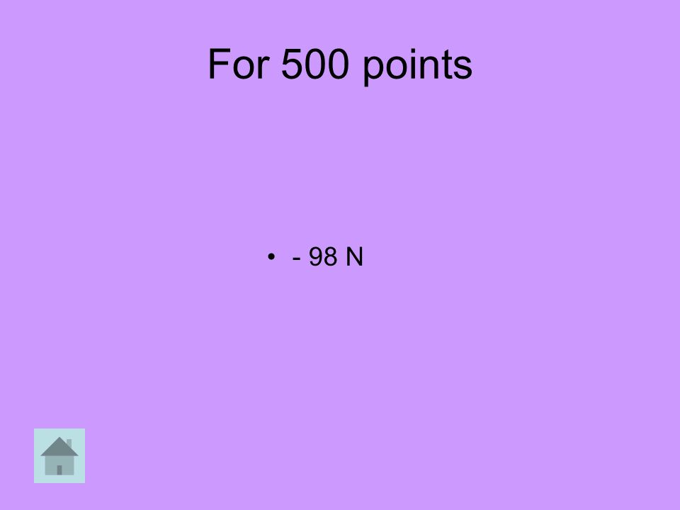For 500 points - 98 N