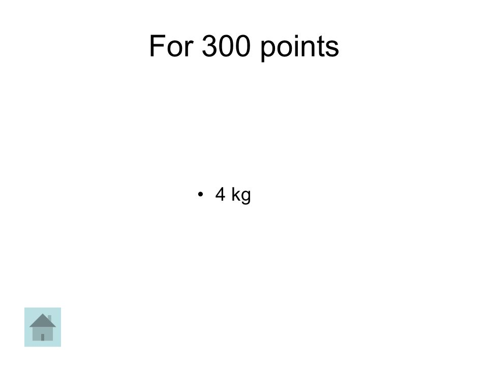 For 300 points 4 kg