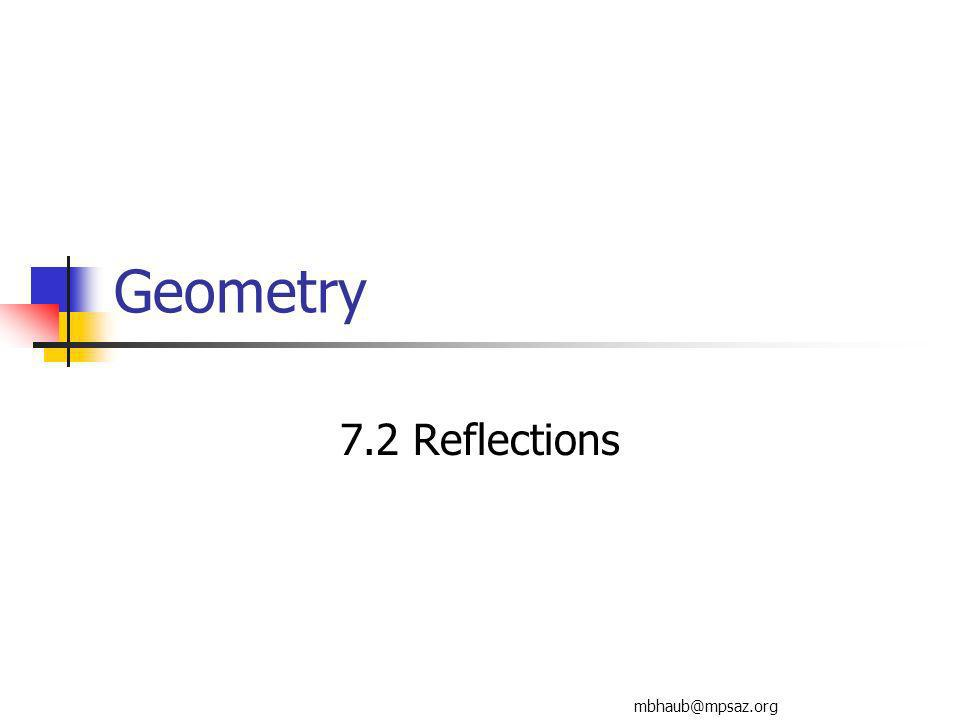 Tuesday, Dec 1, 1:58 PM7.2 Reflections2 Goals Identify and use reflections in a plane.