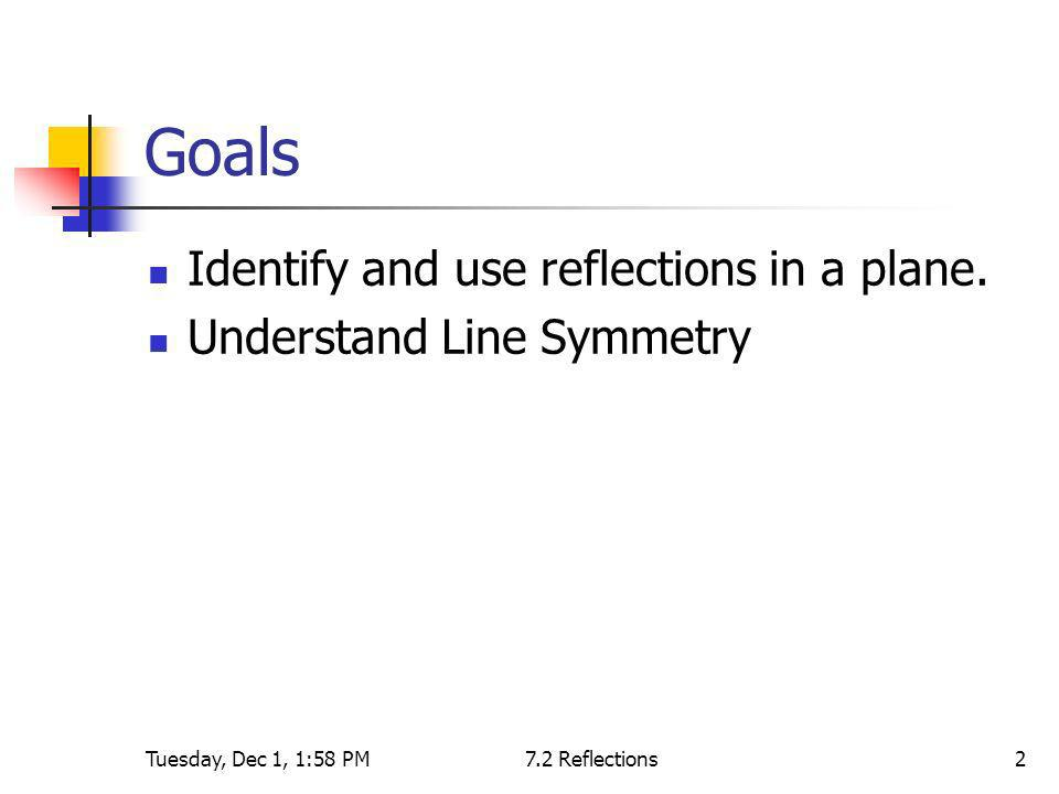 Tuesday, Dec 1, 1:58 PM7.2 Reflections2 Goals Identify and use reflections in a plane. Understand Line Symmetry