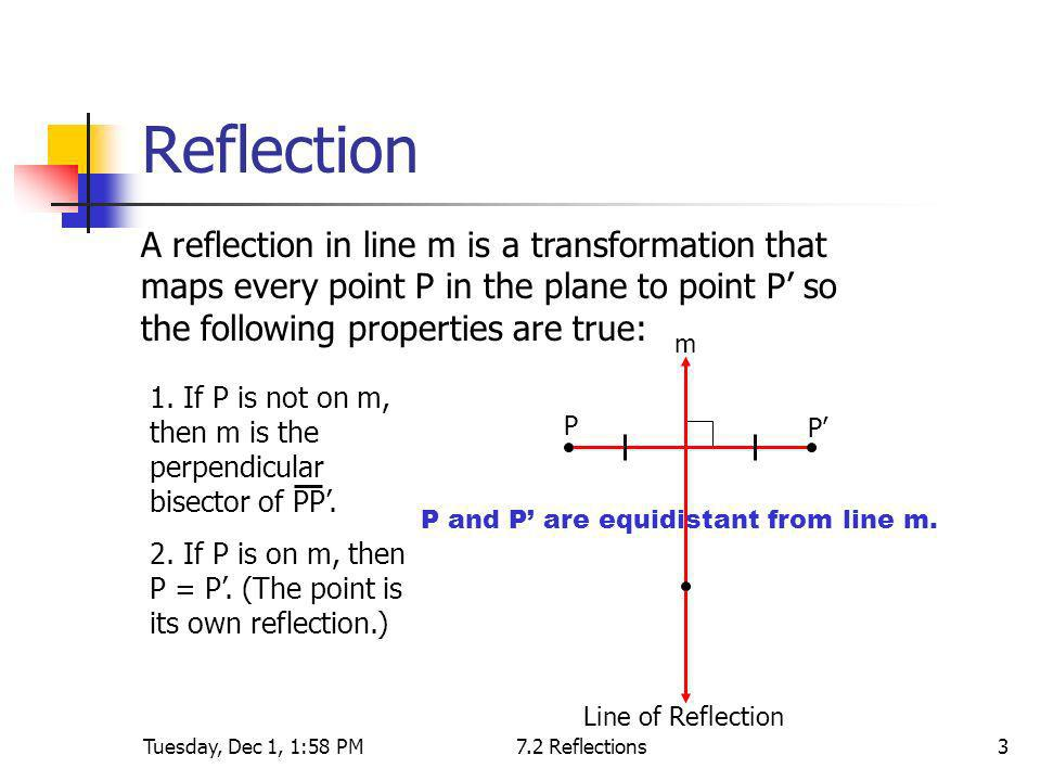 Tuesday, Dec 1, 1:58 PM7.2 Reflections3 Reflection A reflection in line m is a transformation that maps every point P in the plane to point P so the f