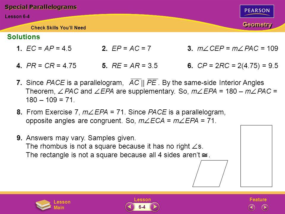 FeatureLesson Geometry Lesson Main Special Parallelograms Lesson 6-4 1. EC = AP = 4.52. EP = AC = 73. m CEP = m PAC = 109 4. PR = CR = 4.755. RE = AR