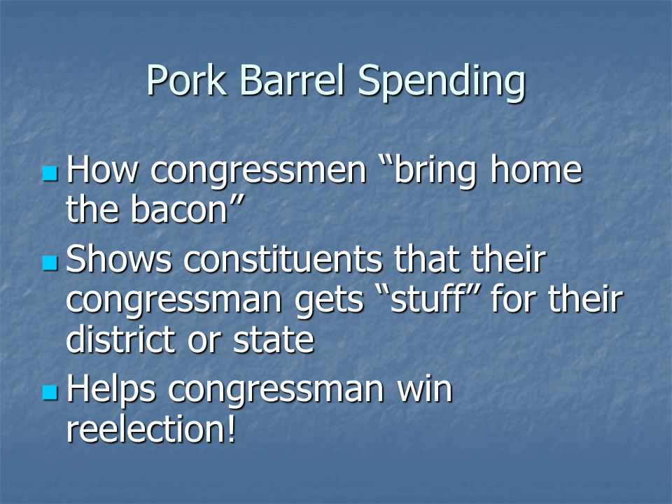 Pork Barrel Spending Generally occurs through a process called Earmarking Generally occurs through a process called Earmarking Setting aside money within an appropriations bill and earmarking it for a specific purpose Setting aside money within an appropriations bill and earmarking it for a specific purpose For some reason, doesnt go through typical spending authorization procedures that other spending proposals go through For some reason, doesnt go through typical spending authorization procedures that other spending proposals go through Cost taxpayers approximately $17.1 billion in 2008 Cost taxpayers approximately $17.1 billion in 2008