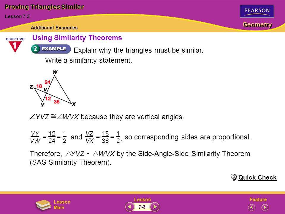 FeatureLesson Geometry Lesson Main Explain why the triangles must be similar. Write a similarity statement. Therefore, YVZ ~ WVX by the Side-Angle-Sid