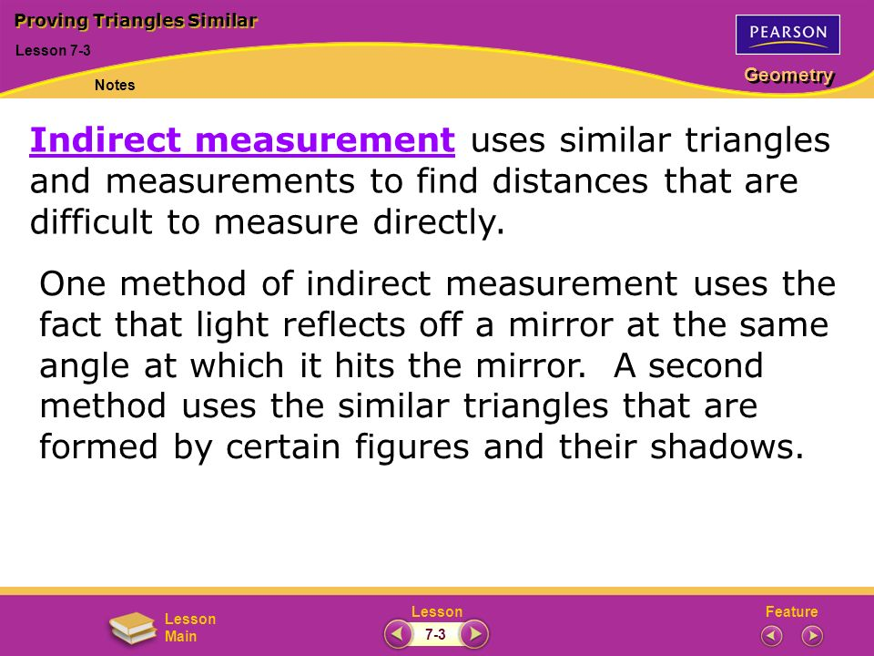 FeatureLesson Geometry Lesson Main Lesson 7-3 Proving Triangles Similar Notes 7-3 Indirect measurement uses similar triangles and measurements to find