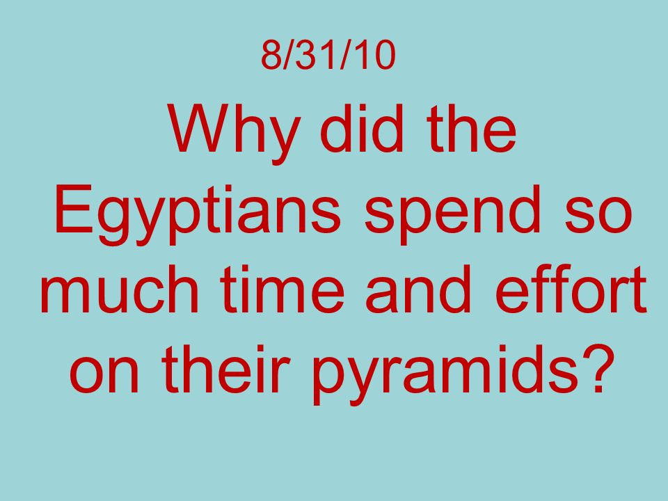 8/31/10 Why did the Egyptians spend so much time and effort on their pyramids?