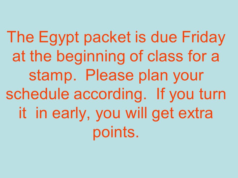 The Egypt packet is due Friday at the beginning of class for a stamp. Please plan your schedule according. If you turn it in early, you will get extra