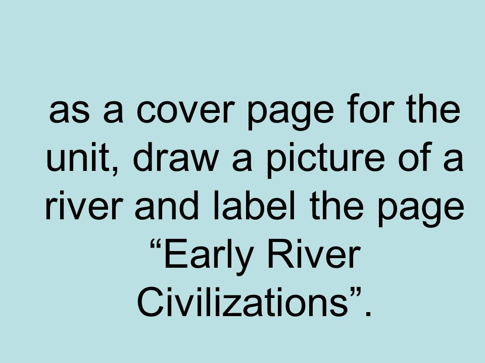 as a cover page for the unit, draw a picture of a river and label the page Early River Civilizations.