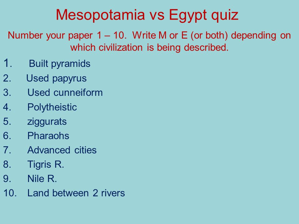 Mesopotamia vs Egypt quiz Number your paper 1 – 10. Write M or E (or both) depending on which civilization is being described. 1. Built pyramids 2. Us