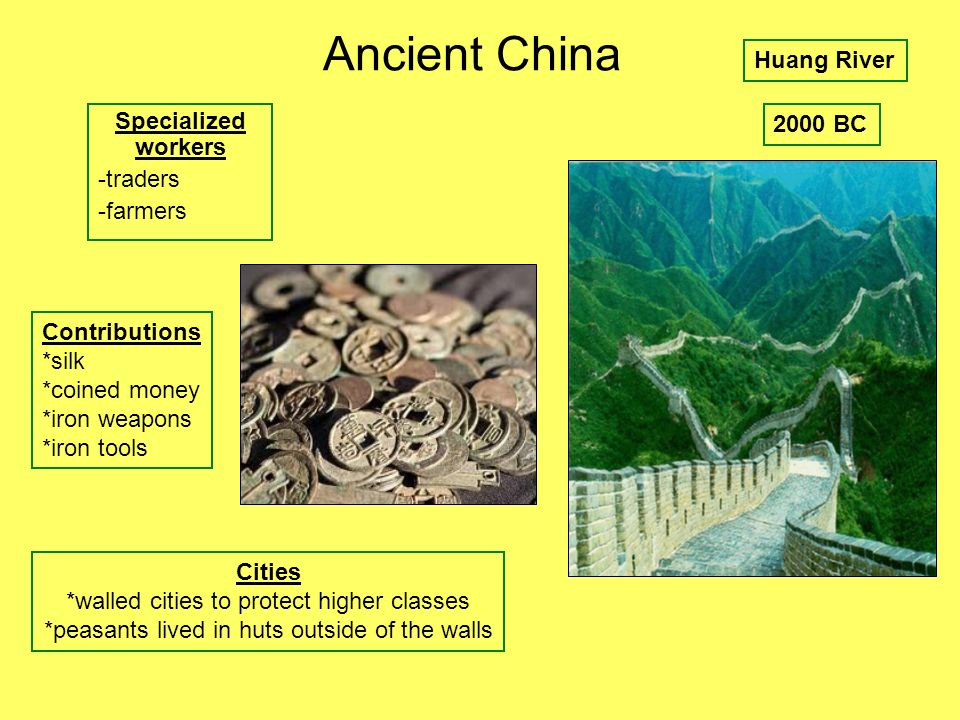 Ancient China Specialized workers -traders -farmers Huang River Contributions *silk *coined money *iron weapons *iron tools Cities *walled cities to p