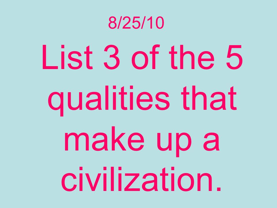 8/25/10 List 3 of the 5 qualities that make up a civilization.