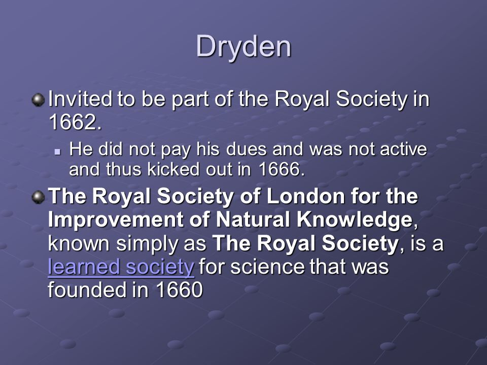 Dryden Invited to be part of the Royal Society in 1662. He did not pay his dues and was not active and thus kicked out in 1666. He did not pay his due