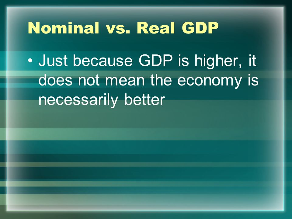 Nominal vs. Real GDP Just because GDP is higher, it does not mean the economy is necessarily better