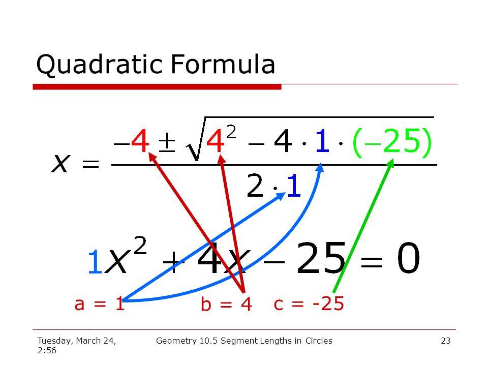 Tuesday, March 24, 2:56 Geometry 10.5 Segment Lengths in Circles22 Quadratic Formula 1 a = 1 b = 4 c = -25