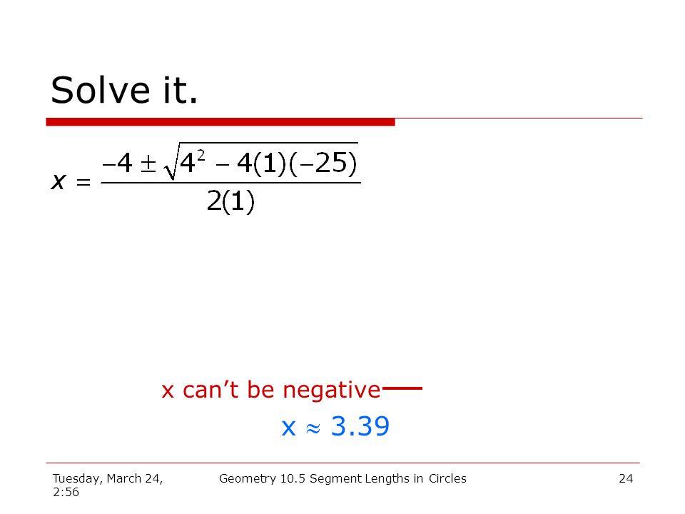 Tuesday, March 24, 2:56 Geometry 10.5 Segment Lengths in Circles23 Quadratic Formula 1 a = 1 b = 4 c = -25