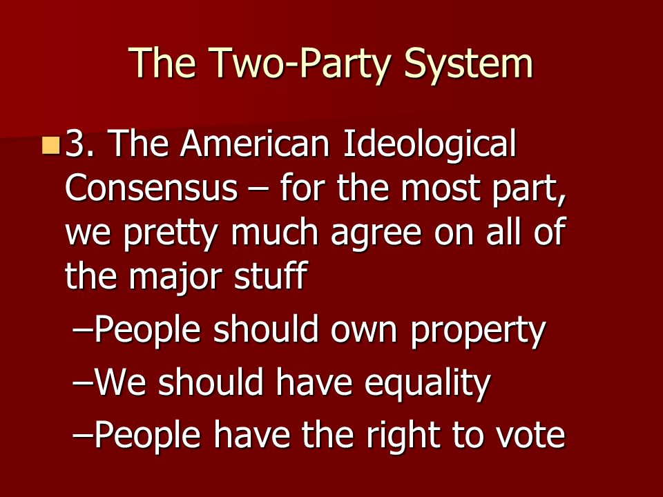 The Two-Party System Why do we have a two party system? Why do we have a two party system? –1. Historical Basis – division between Federalists and Ant