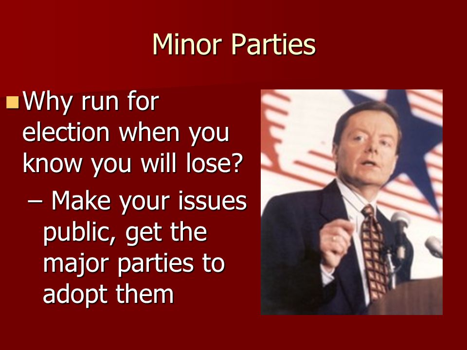 Minor Parties Why run for election when you know you will lose? Why run for election when you know you will lose? – Act as the spoiler (Perot in 1992,