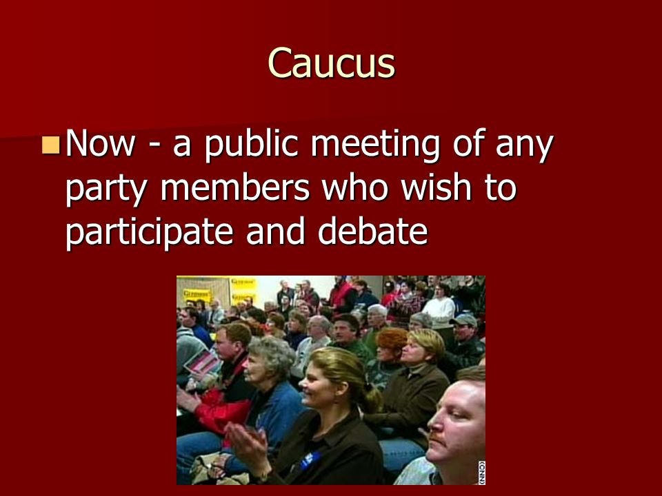 Caucus 1800s - originally a private meeting of party leaders – no records kept or journalists allowed 1800s - originally a private meeting of party le