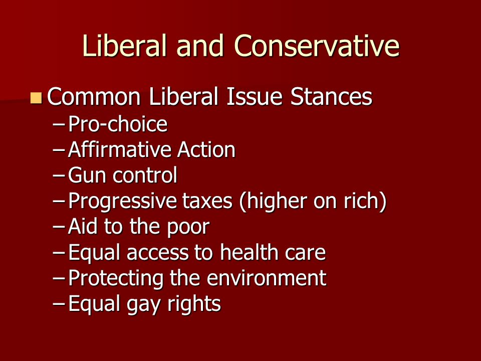 Liberal and Conservative Common Liberal Characteristics Common Liberal Characteristics –Desire progressive change in society –Main values: Idealism, E