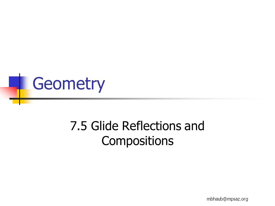 mbhaub@mpsaz.org Geometry 7.5 Glide Reflections and Compositions