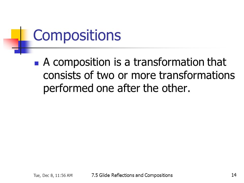 Tue, Dec 8, 11:56 AM 7.5 Glide Reflections and Compositions 14 Compositions A composition is a transformation that consists of two or more transformat