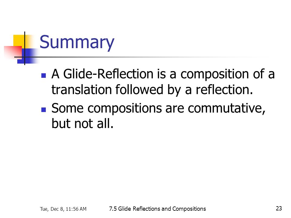 Tue, Dec 8, 11:56 AM 7.5 Glide Reflections and Compositions 23 Summary A Glide-Reflection is a composition of a translation followed by a reflection.