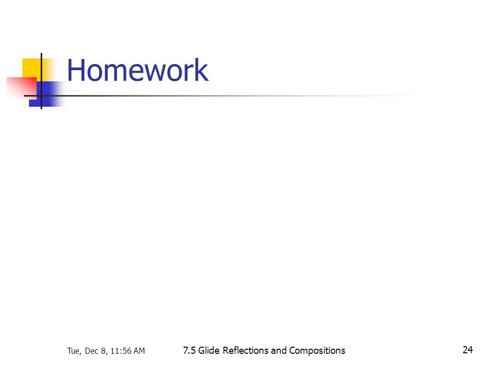 Tue, Dec 8, 11:56 AM 7.5 Glide Reflections and Compositions 24 Homework
