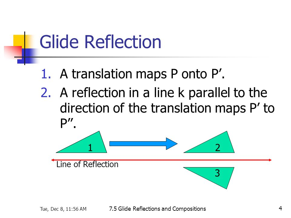 Tue, Dec 8, 11:56 AM 7.5 Glide Reflections and Compositions 4 Glide Reflection 1.A translation maps P onto P. 2.A reflection in a line k parallel to t