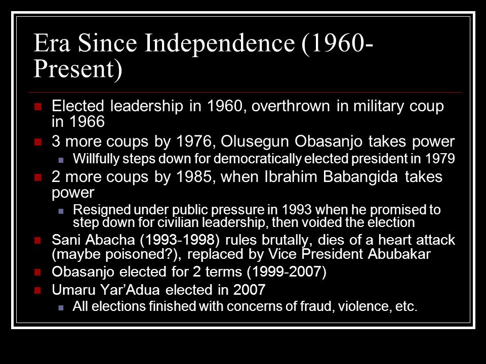 Era Since Independence (1960- Present) Elected leadership in 1960, overthrown in military coup in 1966 3 more coups by 1976, Olusegun Obasanjo takes power Willfully steps down for democratically elected president in 1979 2 more coups by 1985, when Ibrahim Babangida takes power Resigned under public pressure in 1993 when he promised to step down for civilian leadership, then voided the election Sani Abacha (1993-1998) rules brutally, dies of a heart attack (maybe poisoned?), replaced by Vice President Abubakar Obasanjo elected for 2 terms (1999-2007) Umaru YarAdua elected in 2007 All elections finished with concerns of fraud, violence, etc.
