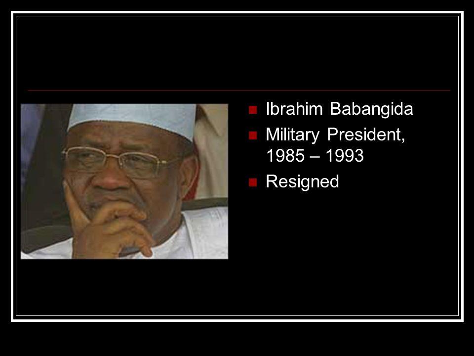 Ibrahim Babangida Military President, 1985 – 1993 Resigned
