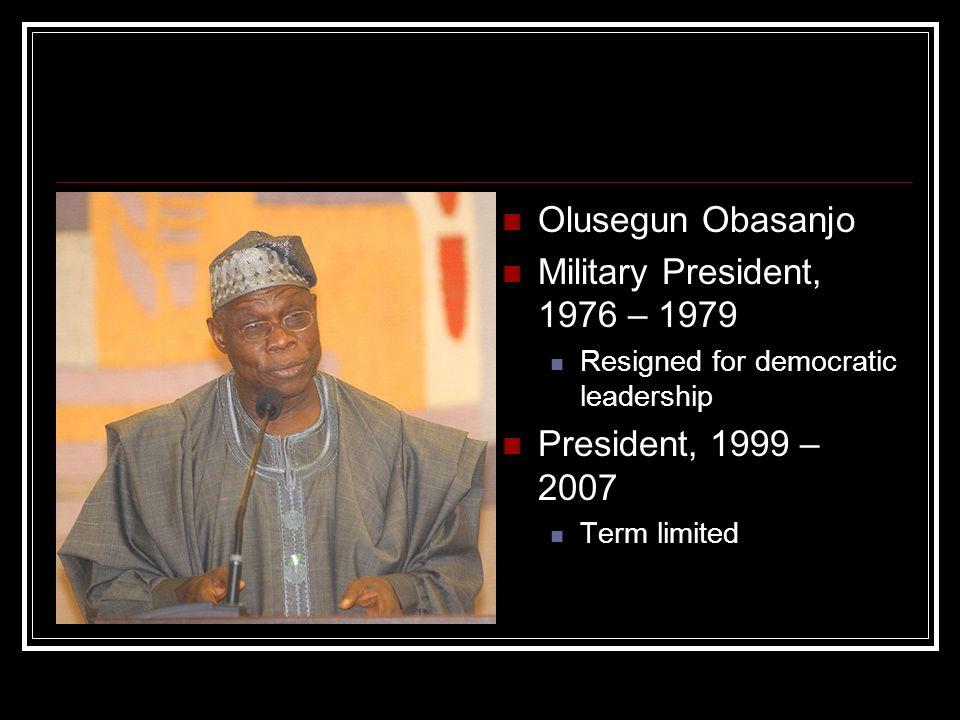 Olusegun Obasanjo Military President, 1976 – 1979 Resigned for democratic leadership President, 1999 – 2007 Term limited